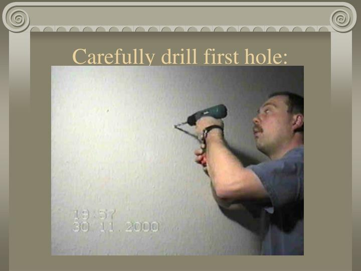 Carefully drill first hole: