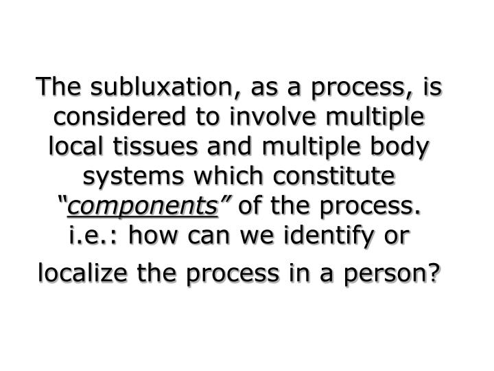 The subluxation, as a process, is considered to involve multiple local tissues and multiple body systems which constitute