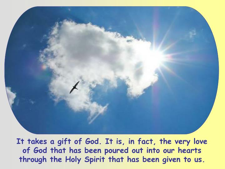 It takes a gift of God. It is, in fact, the very love of God that has been poured out into our hearts through the Holy Spirit that has been given to us.