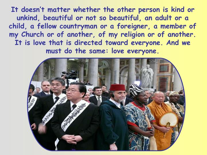 It doesn't matter whether the other person is kind or unkind, beautiful or not so beautiful, an adult or a child, a fellow countryman or a foreigner, a member of my Church or of another, of my religion or of another. It is love that is directed toward everyone. And we must do the same: love everyone.