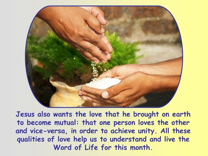 Jesus also wants the love that he brought on earth to become mutual: that one person loves the other and vice-versa, in order to achieve unity. All these qualities of love help us to understand and live the Word of Life for this month.