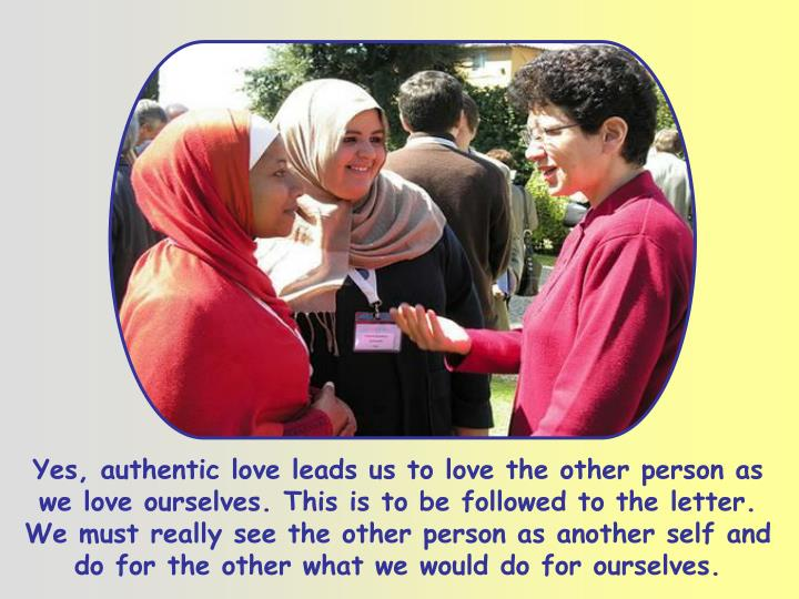 Yes, authentic love leads us to love the other person as we love ourselves. This is to be followed to the letter. We must really see the other person as another self and do for the other what we would do for ourselves.