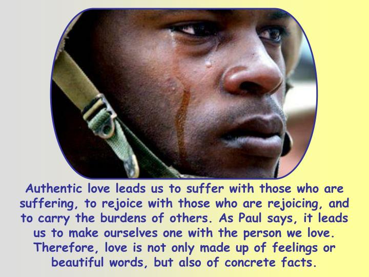 Authentic love leads us to suffer with those who are suffering, to rejoice with those who are rejoicing, and to carry the burdens of others. As Paul says, it leads us to make ourselves one with the person we love. Therefore, love is not only made up of feelings or beautiful words, but also of concrete facts.