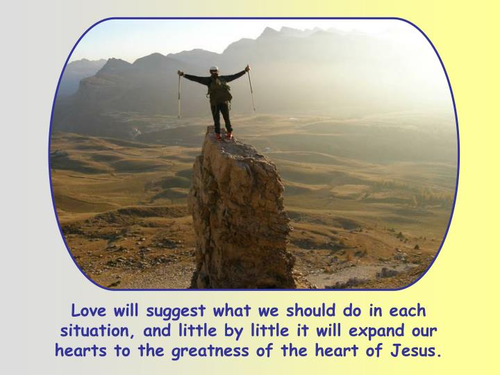 Love will suggest what we should do in each situation, and little by little it will expand our hearts to the greatness of the heart of Jesus.