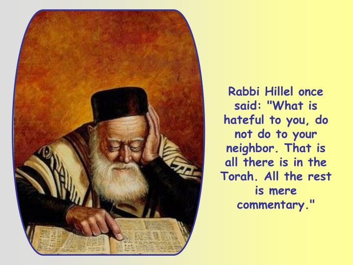 """Rabbi Hillel once said: """"What is hateful to you, do not do to your neighbor. That is all there is in the Torah. All the rest is mere commentary."""""""