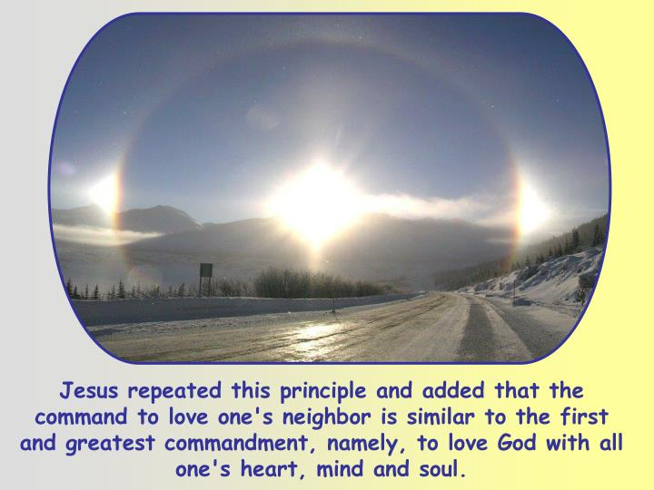 Jesus repeated this principle and added that the command to love one's neighbor is similar to the first and greatest commandment, namely, to love God with all one's heart, mind and soul.