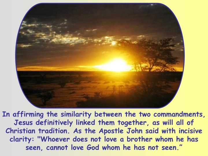 """In affirming the similarity between the two commandments, Jesus definitively linked them together, as will all of Christian tradition. As the Apostle John said with incisive clarity: """"Whoever does not love a brother whom he has seen, cannot love God whom he has not seen."""""""