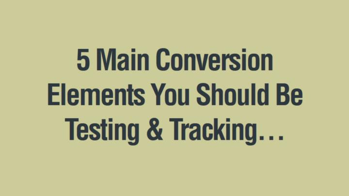 5 Main Conversion Elements You Should Be Testing & Tracking…