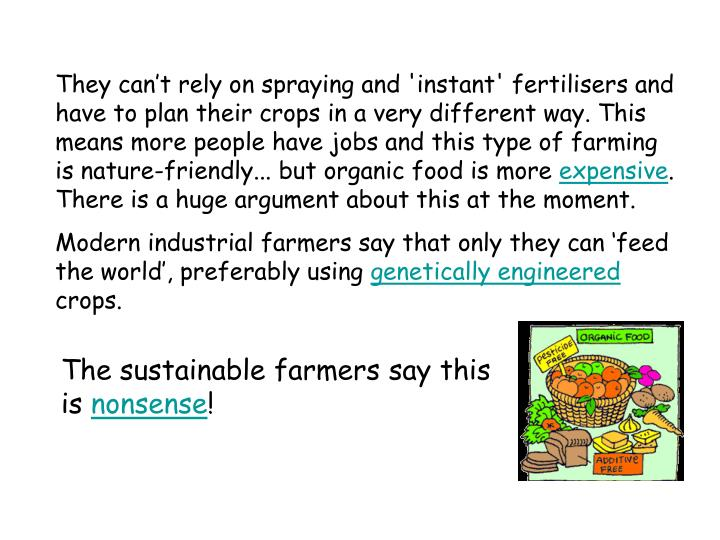 They can't rely on spraying and 'instant' fertilisers and have to plan their crops in a very different way. This means more people have jobs and this type of farming is nature-friendly... but organic food is more