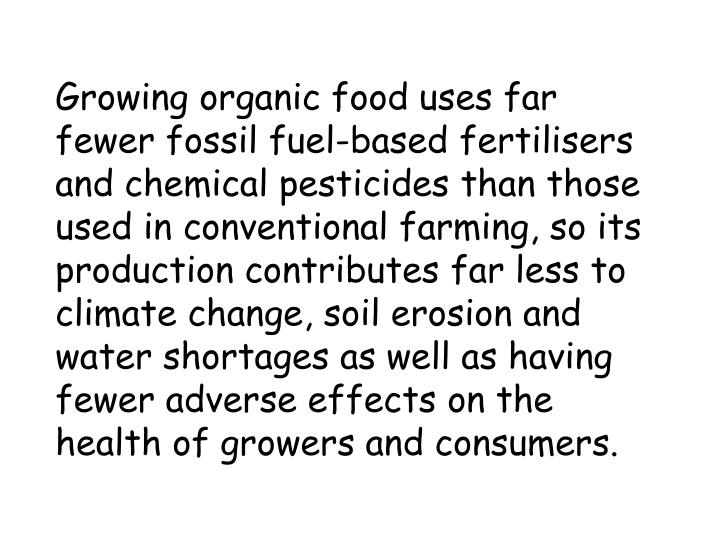 Growing organic food uses far fewer fossil fuel-based fertilisers and chemical pesticides than those used in conventional farming, so its production contributes far less to climate change, soil erosion and water shortages as well as having fewer adverse effects on the health of growers and consumers.