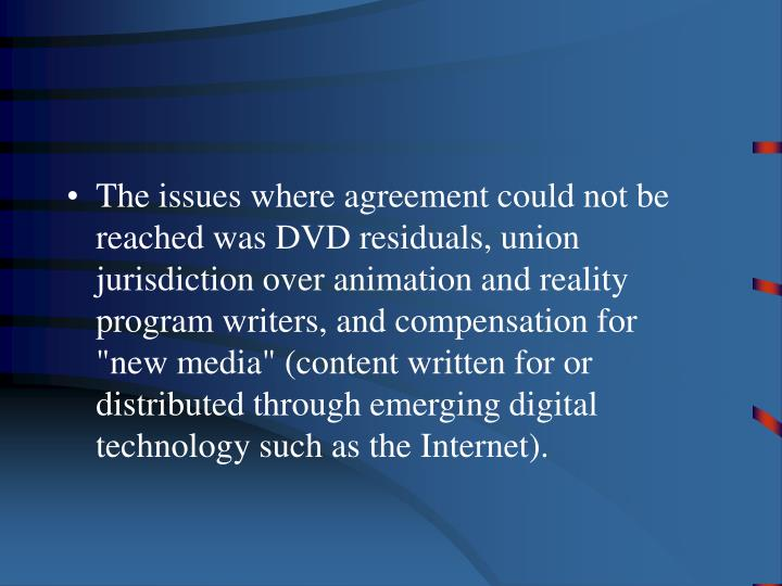 The issues where agreement could not be reached was DVD residuals, union jurisdiction over animation...