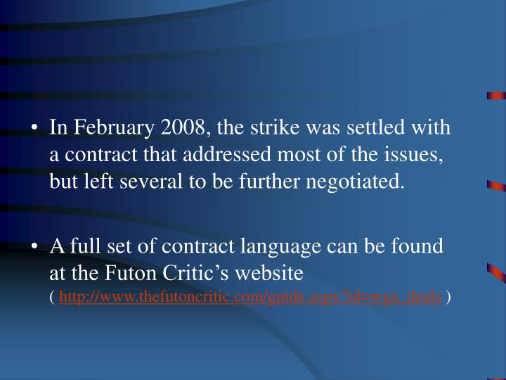 In February 2008, the strike was settled with a contract that addressed most of the issues, but left several to be further negotiated.