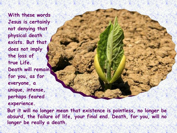 With these words Jesus is certainly not denying that physical death exists. But that does not imply the loss of