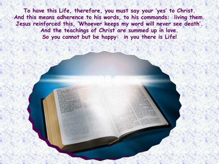 To have this Life, therefore, you must say your 'yes' to Christ.