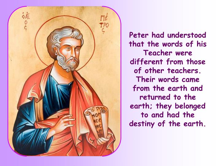 Peter had understood that the words of his Teacher were different from those of other teachers. Their words came from the earth and returned to the earth; they belonged to and had the destiny of the earth.