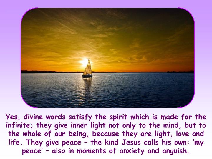 Yes, divine words satisfy the spirit which is made for the infinite; they give inner light not only to the mind, but to the whole of our being, because they are light, love and life. They give peace – the kind Jesus calls his own: 'my peace' – also in moments of anxiety and anguish.