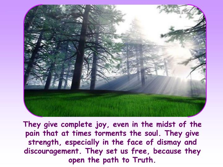 They give complete joy, even in the midst of the pain that at times torments the soul. They give strength, especially in the face of dismay and discouragement. They set us free, because they open the path to Truth.