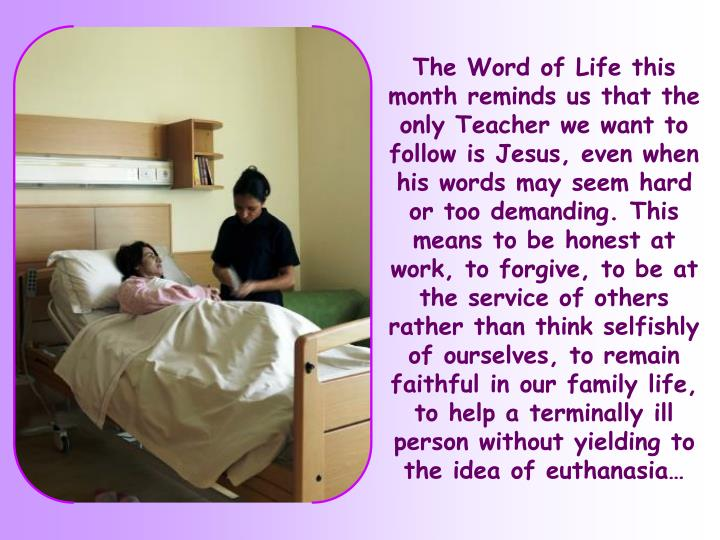 The Word of Life this month reminds us that the only Teacher we want to follow is Jesus, even when his words may seem hard or too demanding. This means to be honest at work, to forgive, to be at the service of others rather than think selfishly of ourselves, to remain faithful in our family life, to help a terminally ill person without yielding to the idea of euthanasia…