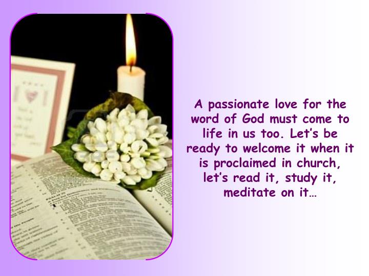 A passionate love for the word of God must come to life in us too. Let's be ready to welcome it when it is proclaimed in church, let's read it, study it, meditate on it…