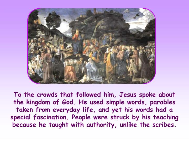 To the crowds that followed him, Jesus spoke about the kingdom of God. He used simple words, parables taken from everyday life, and yet his words had a special fascination. People were struck by his teaching because he taught with authority, unlike the scribes.