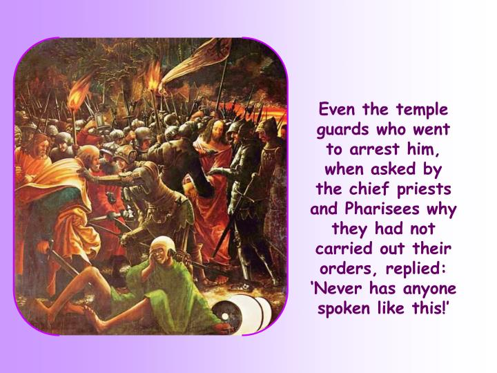 Even the temple guards who went to arrest him, when asked by the chief priests and Pharisees why they had not carried out their orders, replied: 'Never has anyone spoken like this!'