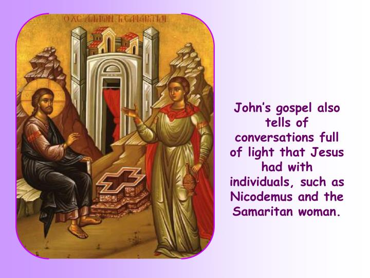 John's gospel also tells of conversations full of light that Jesus had with individuals, such as Nicodemus and the Samaritan woman.