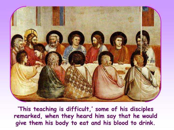 'This teaching is difficult,' some of his disciples remarked, when they heard him say that he would give them his body to eat and his blood to drink.