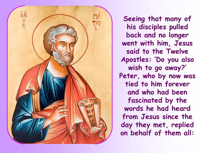 Seeing that many of his disciples pulled back and no longer went with him, Jesus said to the Twelve Apostles: 'Do you also wish to go away?'