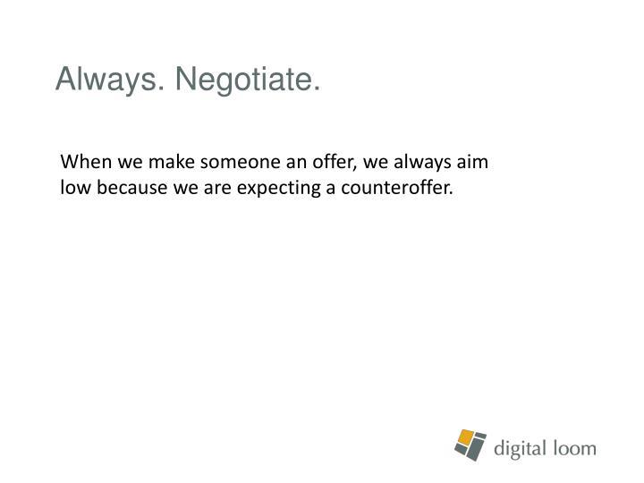 Always. Negotiate.
