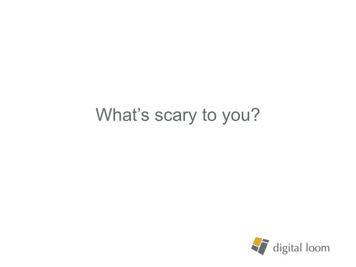 What's scary to you?