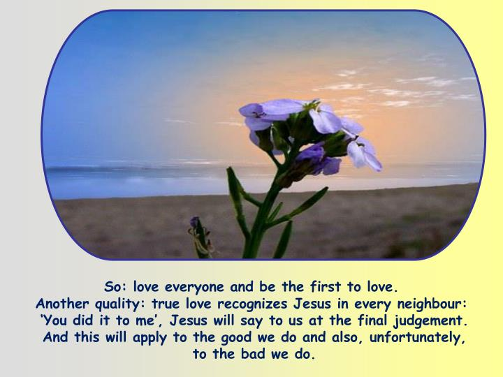 So: love everyone and be the first to love.