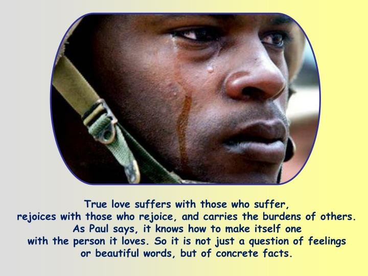 True love suffers with those who suffer,