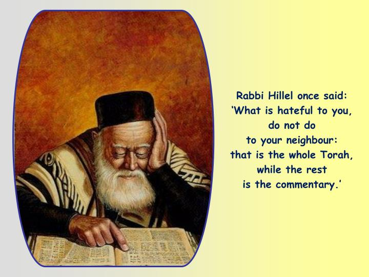 Rabbi Hillel once said: 'What is hateful to you, do not do