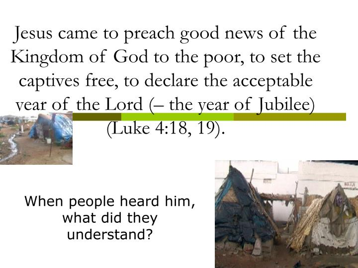 Jesus came to preach good news of the Kingdom of God to the poor, to set the captives free, to declare the acceptable year of the Lord (– the year of Jubilee) (Luke 4:18, 19).