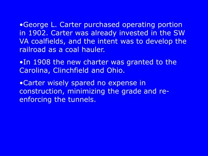 George L. Carter purchased operating portion in 1902. Carter was already invested in the SW VA coalfields, and the intent was to develop the railroad as a coal hauler.