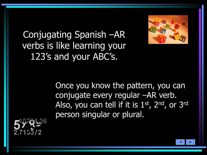 Conjugating Spanish –AR verbs is like learning your 123's and your ABC's.