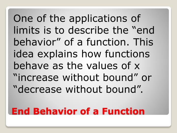 "One of the applications of limits is to describe the ""end behavior"" of a function. This idea explains how functions behave as the values of x ""increase without bound"" or ""decrease without bound""."