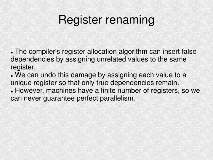 The compiler's register allocation algorithm can insert false dependencies by assigning unrelated values to the same register.
