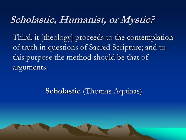 Scholastic, Humanist, or Mystic?
