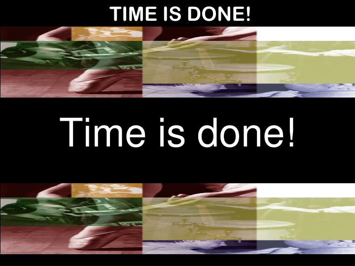 TIME IS DONE!