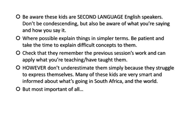 Be aware these kids are SECOND LANGUAGE English speakers. Don't be condescending, but also be aware of what you're saying and how you say it.