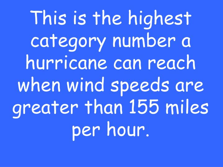 This is the highest category number a hurricane can reach when wind speeds are greater than 155 miles per hour.
