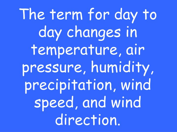 The term for day to day changes in temperature, air pressure, humidity, precipitation, wind speed, and wind direction.
