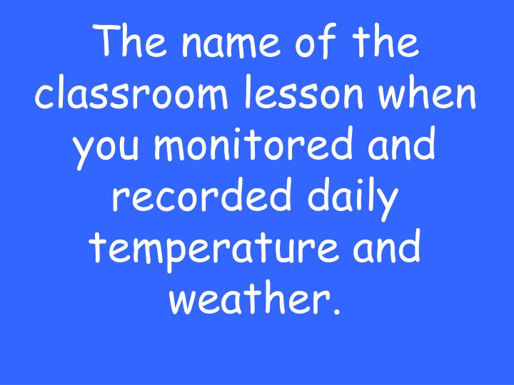 The name of the classroom lesson when you monitored and recorded daily temperature and weather.