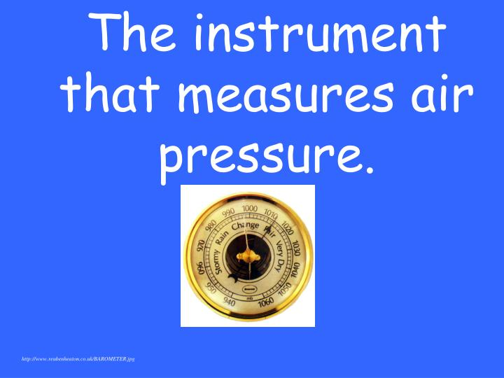 The instrument that measures air pressure.