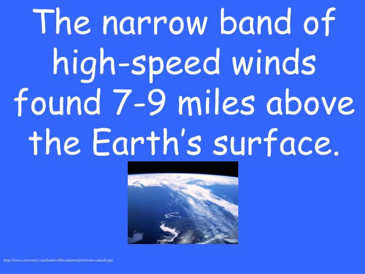 The narrow band of high-speed winds found 7-9 miles above the Earth's surface.