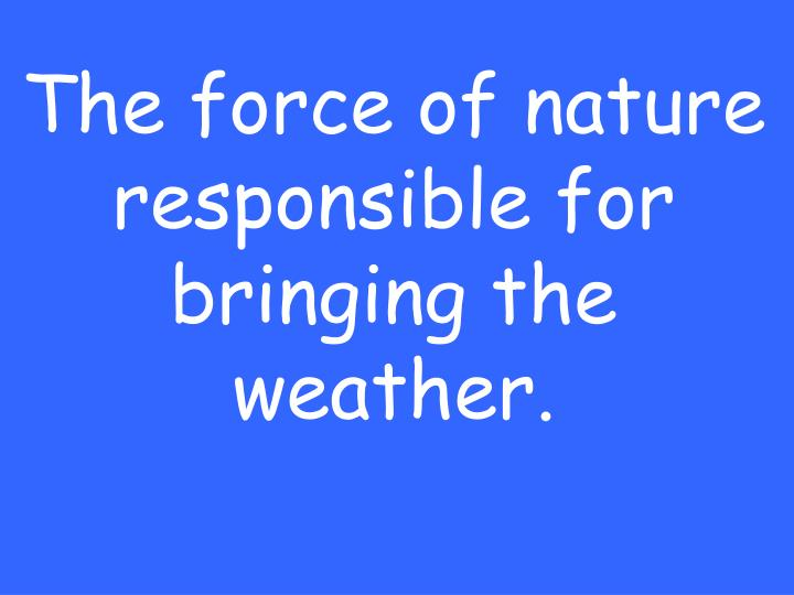 The force of nature responsible for bringing the weather.