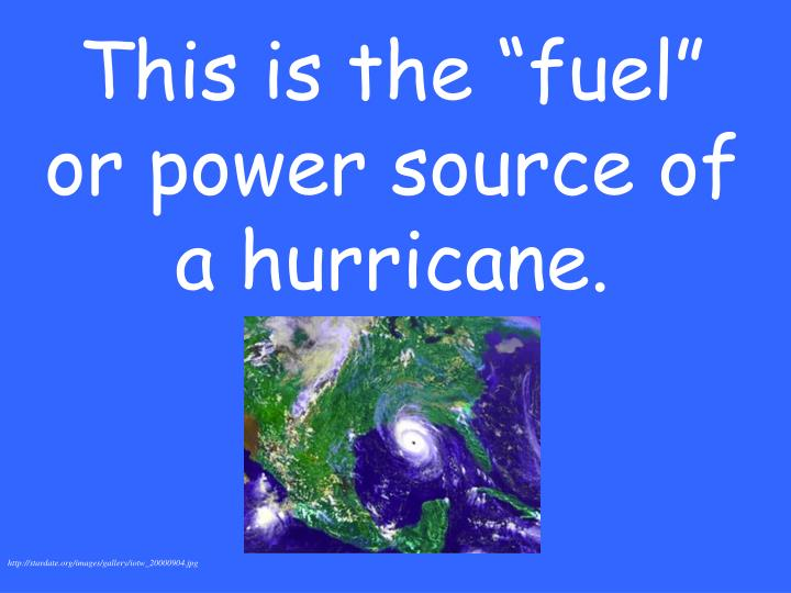 """This is the """"fuel"""" or power source of a hurricane."""