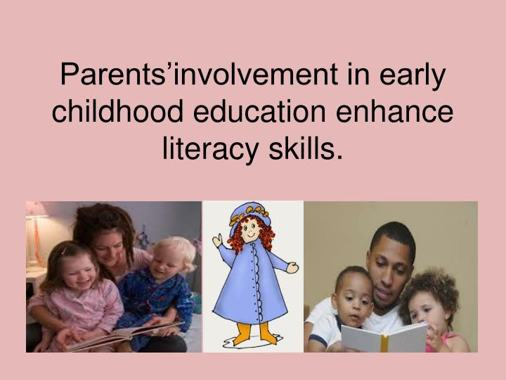 Parents involvement in early childhood education enhance literacy skills