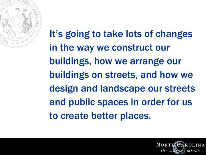 It's going to take lots of changes in the way we construct our buildings, how we arrange our buildings on streets, and how we design and landscape our streets and public spaces in order for us to create better places.